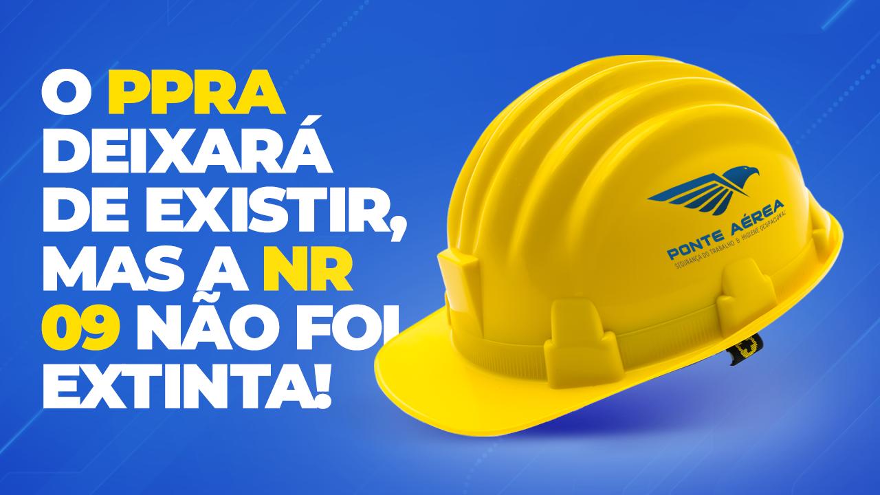 O PPRA DEIXARÁ DE EXISTIR, MAS A NR 09 NÃO FOI EXTINTA!